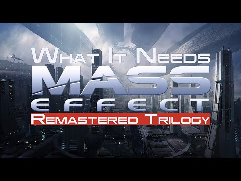 What It Needs: Mass Effect Remastered Trilogy |
