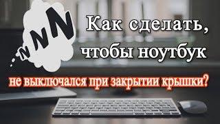 Как сделать, чтобы ноутбук не выключался при закрытии крышки?