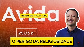 O PERIGO DA RELIGIOSIDADE / A vida nossa de cada da - 25/03/21