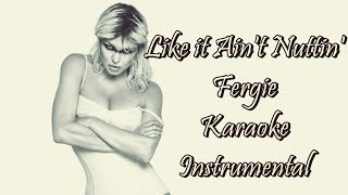 Like It Ain't Nuttin' - Fergie - Karaoke - Instrumental - Lyrics