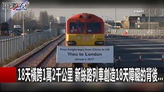 18天橫跨1萬2千公里 新絲路列車創造18天障礙的背後... 關鍵時刻20170120-5 黃創夏 王瑞德