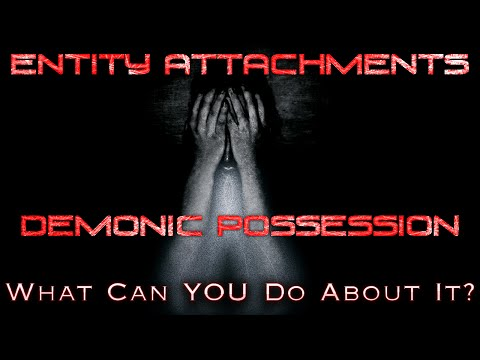 Entity Attachments – Demonic Possession – What Can You Do?