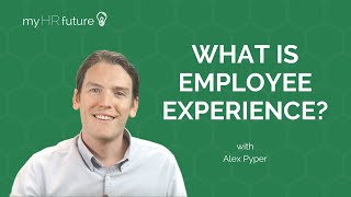 WHAT IS EMPLOYEE EXPERIENCE? Bitesized Learning with Alex Pyper