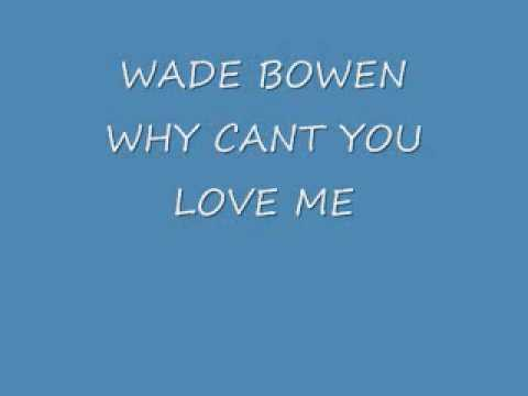 WADE BOWEN - WHY CANT YOU LOVE ME