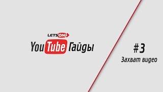 YouTube Гайды | #3 Захват видео.(А вот и новый выпуск