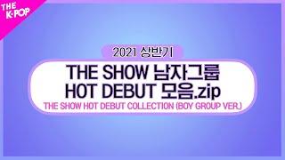 THE SHOW HOT DEBUT STAGE COLLECTION (BOY GROUP Ver.) (남자그룹 핫 데뷔 무대 모음.zip) [THE K-POP 2021 상반기 결산]