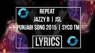 repeat   lyrics   jazzy b   jsl   punjabi song 2015   syco tm   hd