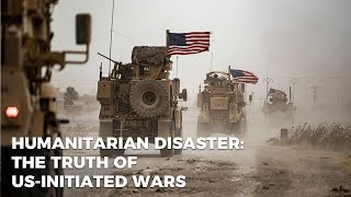 Humanitarian disaster: the truth of US-initiated wars