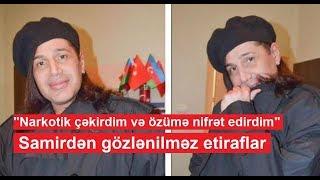 """""""Narkotik çəkirdim və özümə nifrət edirdim"""" - Samirdən gözlənilməz etiraflar"""