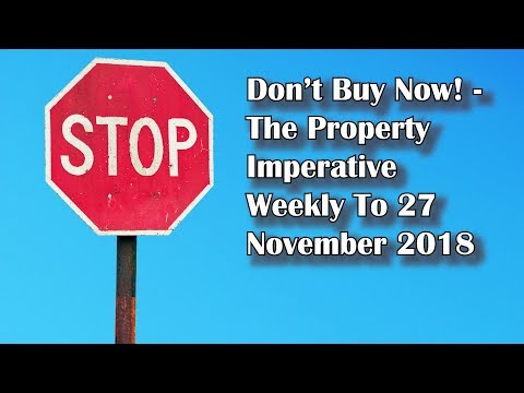 Don't Buy Now! - The Property Imperative Weekly 27 November 2018