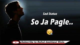 So Ja Pagle  New Whatsapp Status 2019  New Sad Status Rahul Aashiqui Wala