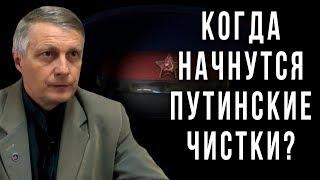 Когда начнутся путинские чистки? Валерий Пякин