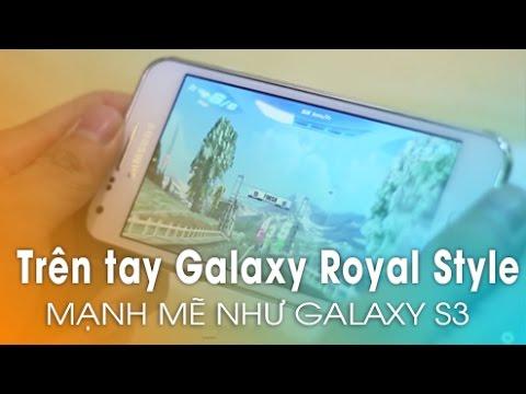 Trên tay Galaxy Royal Style  - Mạnh mẽ thông minh Như Galaxy S3