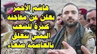 #عاجل هاشم الأحمر يعلن عن مفاجئة كبيرة للشعب اليمني تتعلق بالعاصمة صنعاء