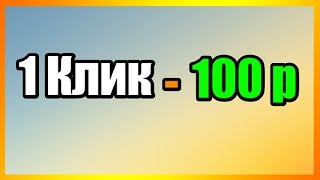 ЗАРАБОТОК 100 РУБЛЕЙ ЗА 1 КЛИК! БЫСТРЫЕ ДЕНЬГИ В ИНТЕРНЕТЕ!