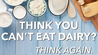 Think you can't eat dairy? Think again.