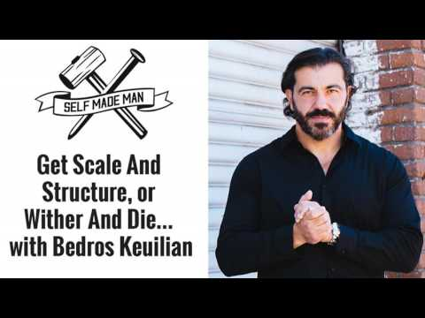 Get Scale And Structure, or Wither And Die… with Bedros Keuilian