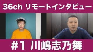 36chリモートインタビュー #1  川嶋志乃舞