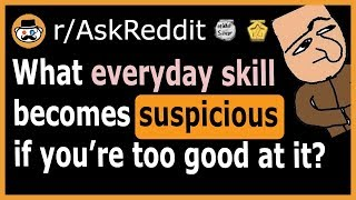 What everyday skill is SUSPICIOUS if you're too good at it? - (r/AskReddit)