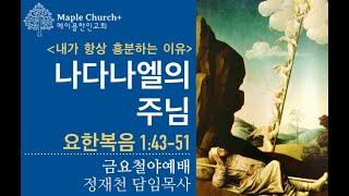 금요철야#23 [나다나엘의 주님] 내가 항상 흥분하는 이유 (요한복음 1:43-51)   정재천 담임목사   말씀이 살아있는 Maple Church