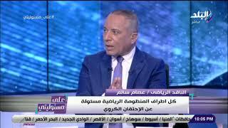 عصام سالم : كل اطراف المنظومة الرياضية مسئولة عن الإحتقان الكروي