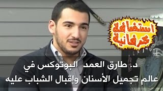 د. طارق العمد - البوتوكس في عالم تجميل الأسنان وإقبال الشباب عليه