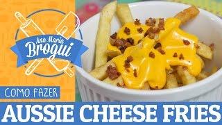 Ana Maria Brogui #101 - Como Fazer Aussie Cheese Fries + Molho Ranch