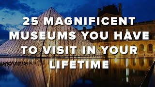 25 Magnificent Museums You Have To Visit In Your Lifetime