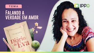 Falando a Verdade em Amor | Diário de Eva | Marcele Quirino | IPP TV