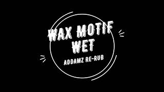 Wax Motif - Wet (Addamz Re-Rub)