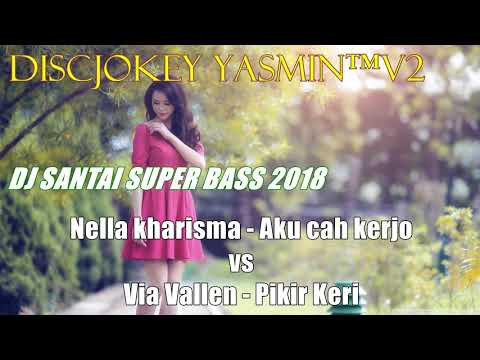 DJ SANTAI SUPER BASS 2018 - NELLA KHARISMA AKU CAH KERJO VS VIA VALLEN PIKER KERI