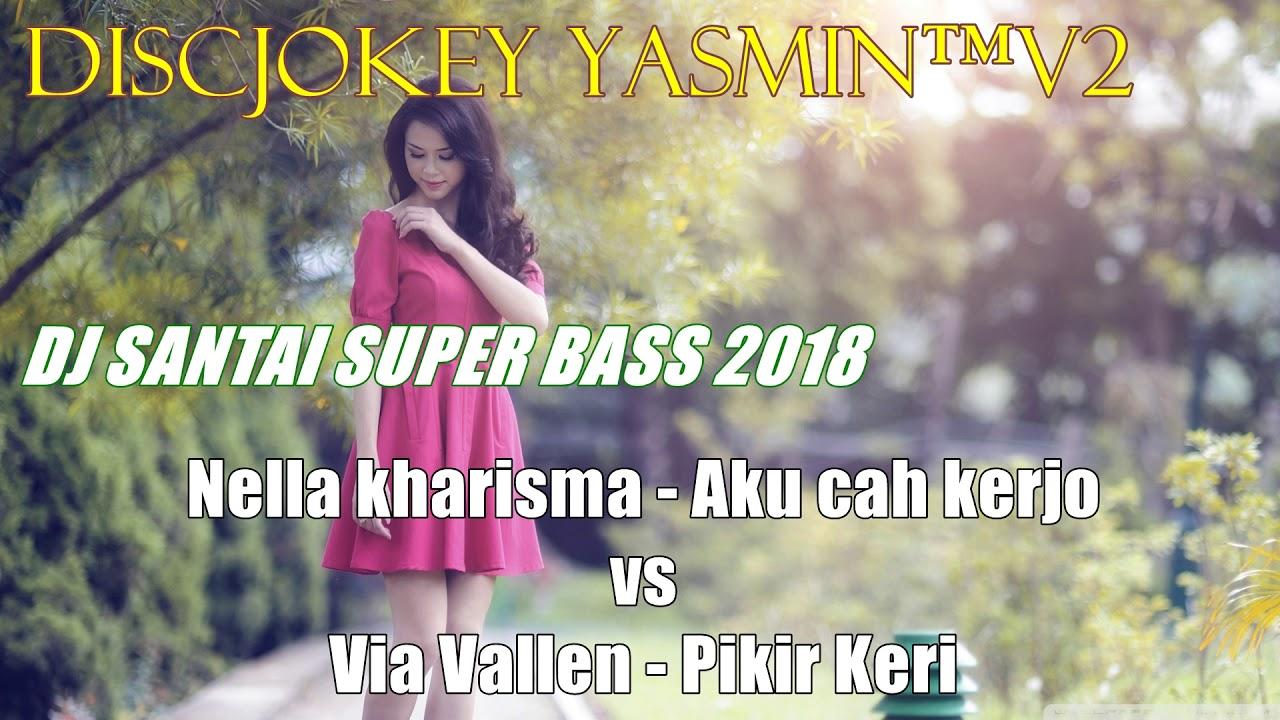 DJ SANTAI SUPER BASS 2018 - NELLA KHARISMA AKU CAH KERJO VS VIA VALLEN PIKER KERI #1