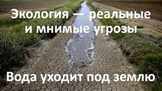 Экология — реальные и мнимые угрозы. Вода уходит под землю