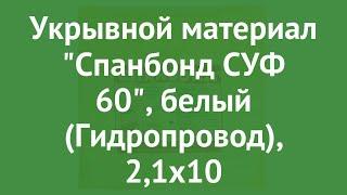 Укрывной материал Спанбонд СУФ 60, белый (Гидропровод), 2,1х10 обзор ОФ060570