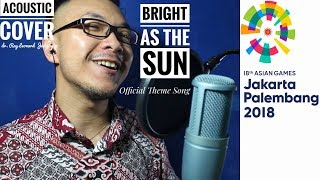 BRIGHT AS THE SUN - ENERGY18 Asian Games 2018 Song - Acoustic Cover by dr. Ray Leonard Judijanto
