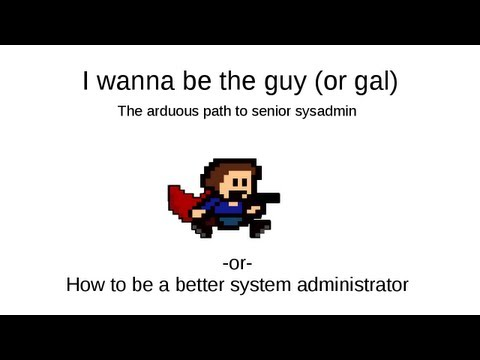 I wanna be the guy : The arduous path to senior sysadmin or How to be a better system administrator