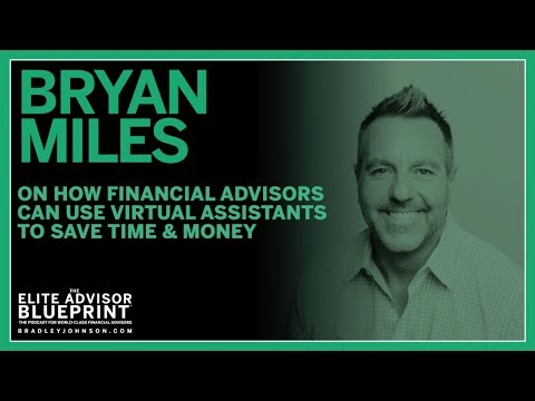 Bryan Miles On How Financial Advisors Can Use Virtual Assistants To Save Time & Money
