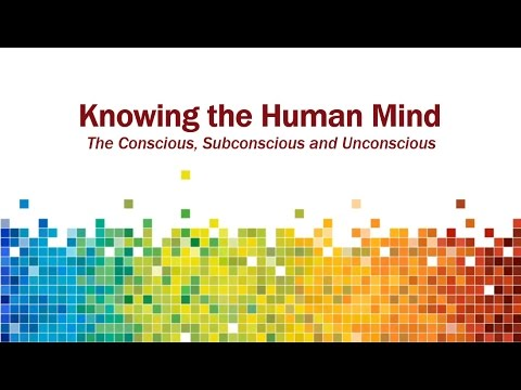 Knowing the Human Mind - the Conscious, Subconscious, and Unconscious, Part 1
