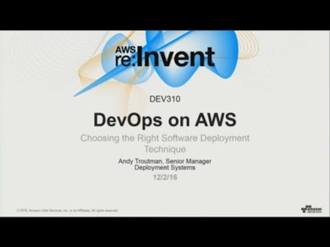 AWS re:Invent 2016: DevOps on AWS: Choosing the Right Software Deployment Technique (DEV310)