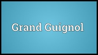 Grand Guignol Meaning