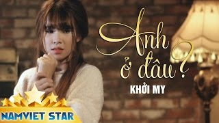 Anh Ở Đâu - Khởi My [MV STAR HD OFFICIAL]