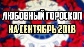 ЛЮБОВНЫЙ ГОРОСКОП НА СЕНТЯБРЬ 2018