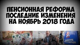 Пенсионная реформа последние изменения на ноябрь 2018 года