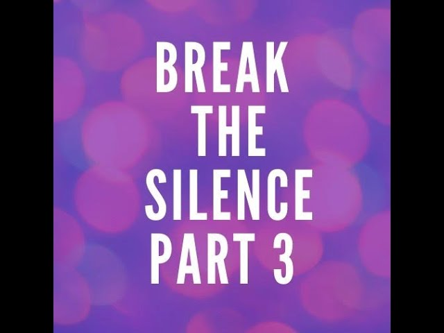 Break the Silence Pt. 3
