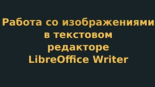 Работа с изображениями в текстовом редакторе LibreOffice Writer (видеоурок 5)