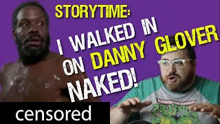 STORY TIME: I WALKED IN ON DANNY GLOVER!