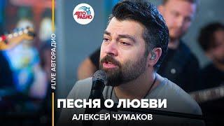 Алексей Чумаков - Песня о Любви (LIVE @ Авторадио)