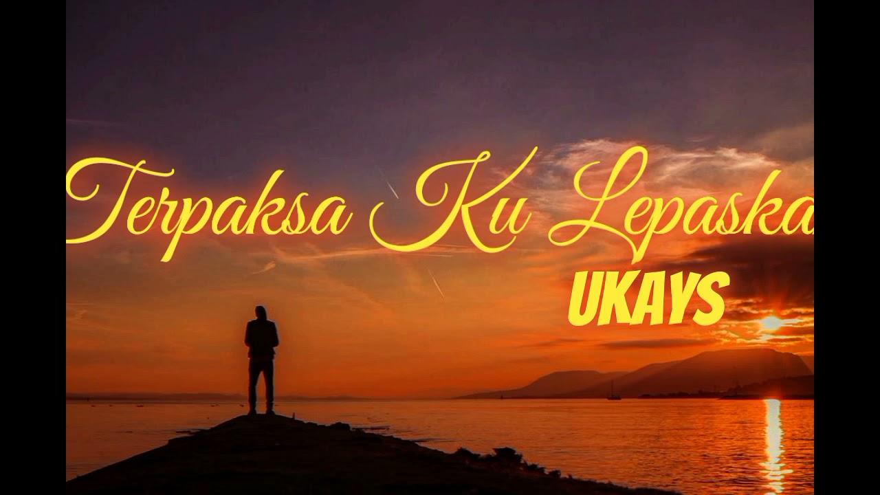 Download Ukays - Terpaksa Ku Lepaskan (Lirik)