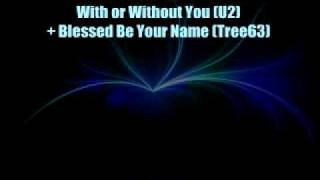 *MASHUP* With or Without You (U2) + Blessed Be Your Name (Tree63)