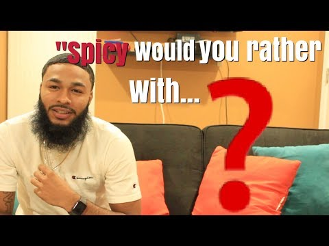 SPICY WOULD YOU RATHER WITH...?